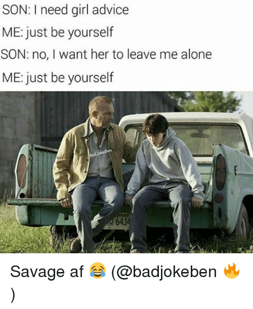 Just Be Yourself: SON: I need girl advice  ME: just be yourself  SON: no, I want her to leave me alone  ME: just be yourself Savage af 😂 (@badjokeben 🔥)