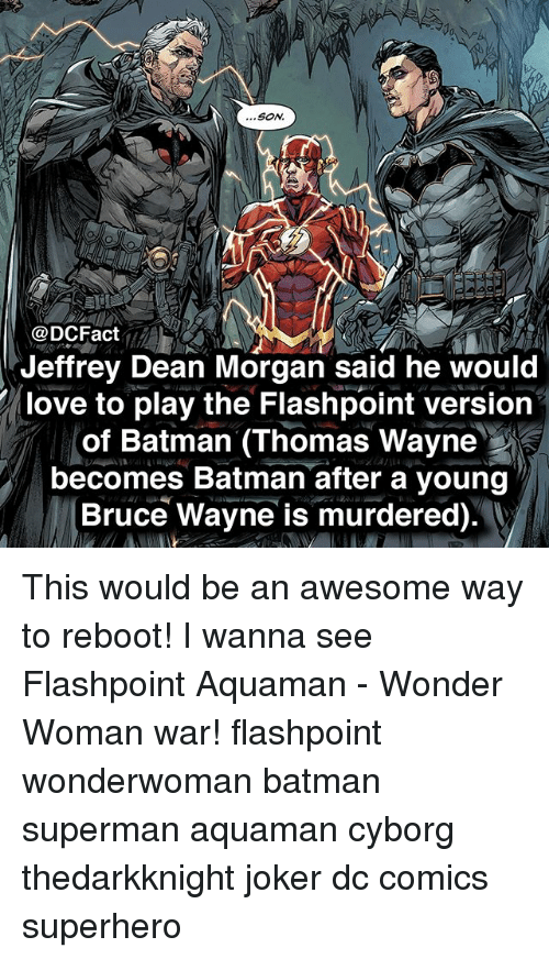 Batman, Joker, and Love: ...SoN  O.  @DCFact  Jeffrey Dean Morgan said he would  love to play the Flashpoint version  of Batman (Thomas Wayne  becomes Batman after a young  Bruce Wayne is murdered). This would be an awesome way to reboot! I wanna see Flashpoint Aquaman - Wonder Woman war! flashpoint wonderwoman batman superman aquaman cyborg thedarkknight joker dc comics superhero