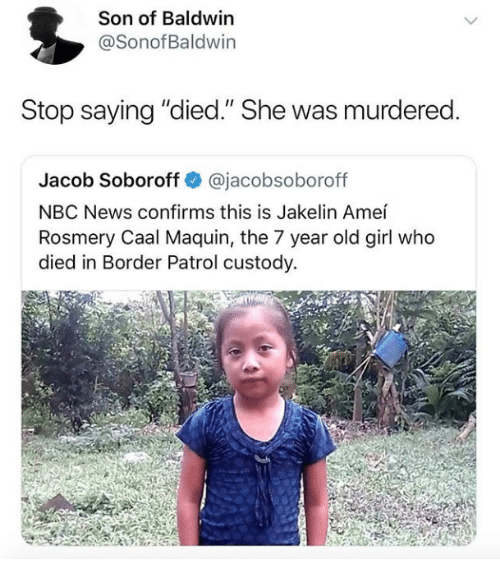 "News, Girl, and Nbc News: Son of Baldwin  @SonofBaldwin  Stop saying ""died."" She was murdered  Jacob Soboroff @jacobsoboroff  NBC News confirms this is Jakelin Ameí  Rosmery Caal Maquin, the 7 year old girl who  died in Border Patrol custody."