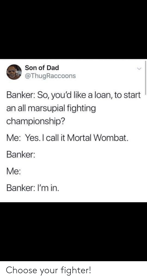 Dad, Yes, and Wombat: Son of Dad  @ThugRaccoons  Banker: So, you'd like a loan, to start  an all marsupial fighting  championship?  Me: Yes. I call it Mortal Wombat.  Banker:  Me:  Banker: I'm in Choose your fighter!