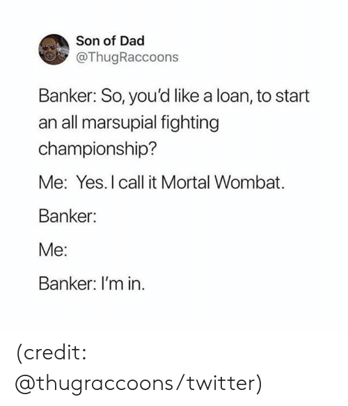 loan: Son of Dad  @ThugRaccoons  Banker: So, you'd like a loan, to start  an all marsupial fighting  championship?  Me: Yes. I call it Mortal Wombat  Banker:  Me:  Banker: I'm in (credit: @thugraccoons/twitter)