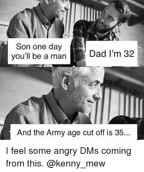 Dad, Memes, and Army: Son one dav  you'll be a man  Dad I'm 32  And the Army age cut off is 35 I feel some angry DMs coming from this. @kenny_mew