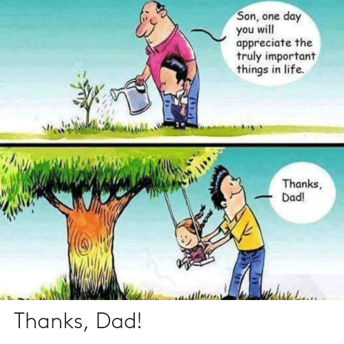 Dad, Life, and Appreciate: Son, one day  you will  appreciate the  truly important  things in life.  Thanks  Dad! Thanks, Dad!