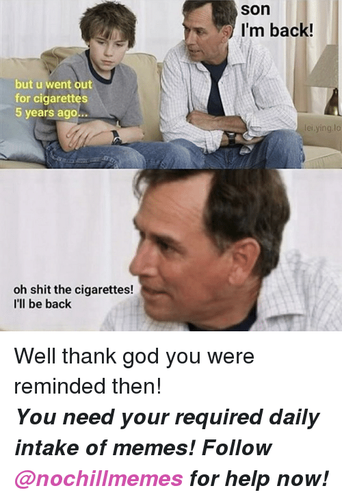 God, Memes, and Shit: son  s I'm back!  but u went out  for cigarettes  5 years ago...  lei.ying,lo  oh shit the cigarettes!  I'll be back <p>Well thank god you were reminded then!</p><p><b><i>You need your required daily intake of memes! Follow <a>@nochillmemes</a> for help now!</i></b><br/></p>