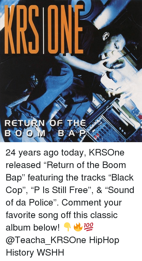 """Memes, Police, and Wshh: SONE  RETURN OF THE  B O O  BA 24 years ago today, KRSOne released """"Return of the Boom Bap"""" featuring the tracks """"Black Cop"""", """"P Is Still Free"""", & """"Sound of da Police"""". Comment your favorite song off this classic album below! 👇🔥💯 @Teacha_KRSOne HipHop History WSHH"""