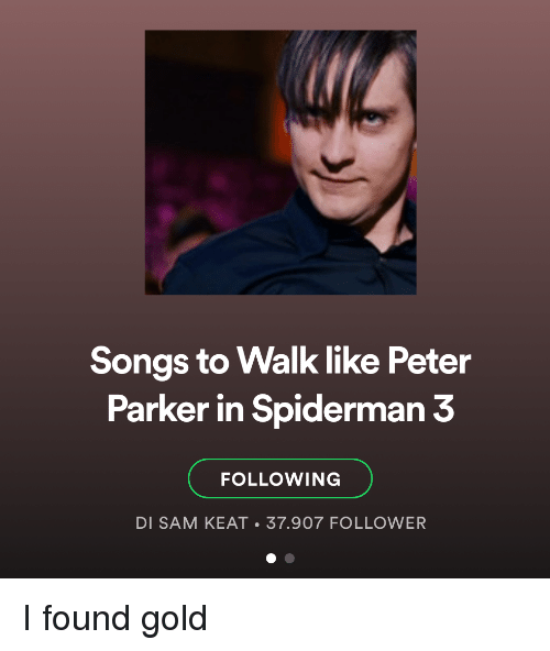 Songs, Spiderman, and Gold: Songs to Walk like Peter  Parker in Spiderman 3  FOLLOWING  DI SAM KEAT 37.907 FOLLOWER I found gold