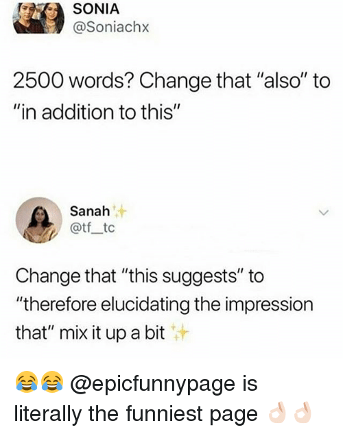 """Sonia: SONIA  @Soniachx  2500 words? Change that """"also"""" to  """"in addition to this""""  汁  Sanah  @tf tc  Change that """"this suggests"""" to  """"therefore elucidating the impression  that"""" mix it up a bit 😂😂 @epicfunnypage is literally the funniest page 👌🏻👌🏻"""