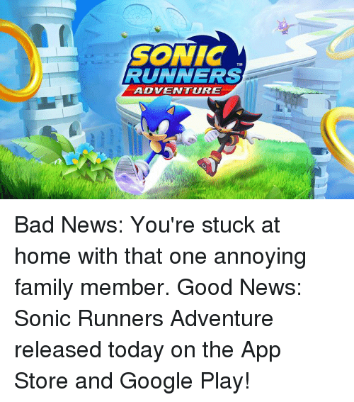 Bad, Dank, and Family: SONIC  RUNNERS  TM  ADVENTURE Bad News: You're stuck at home with that one annoying family member.  Good News: Sonic Runners Adventure released today on the App Store and Google Play!