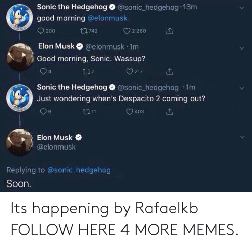 Dank, Memes, and Soon...: Sonic the Hedgehog @sonic_hedgehog 13m  good morning @elonmusk  200  t742  Elon Musk @elonmusk.1m  Good morning, Sonic. Wassup?  2 260  t17  217  Sonic the Hedgehog @sonic hedgehog 1m  Just wondering when's Despacito 2 coming out?  ロ11  403  6  Elon Musk  @elonmusk  Replying to @sonic_hedgehog  Soon Its happening by Rafaelkb FOLLOW HERE 4 MORE MEMES.