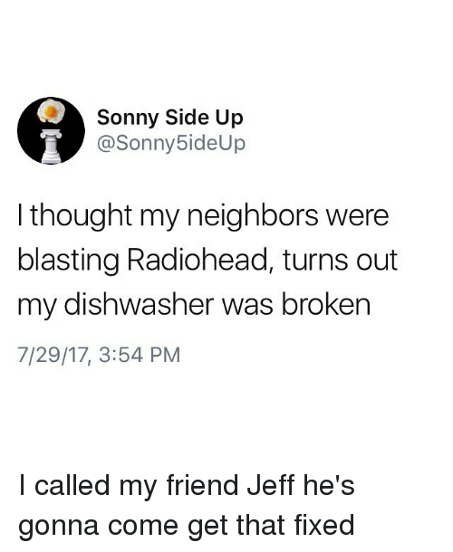 Memes, Neighbors, and Thought: Sonny Side Up  @Sonny5ideUp  I thought my neighbors were  blasting Radiohead, turns out  my dishwasher was broken  7/29/17, 3:54 PM I called my friend Jeff he's gonna come get that fixed