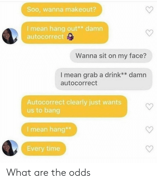 bang: Soo, wanna makeout?  I mean hang out** damn  autocorrect  Wanna sit on my face?  I mean grab a drink** damn  autocorrect  Autocorrect clearly just wants  us to bang  I mean hang*  Every time What are the odds
