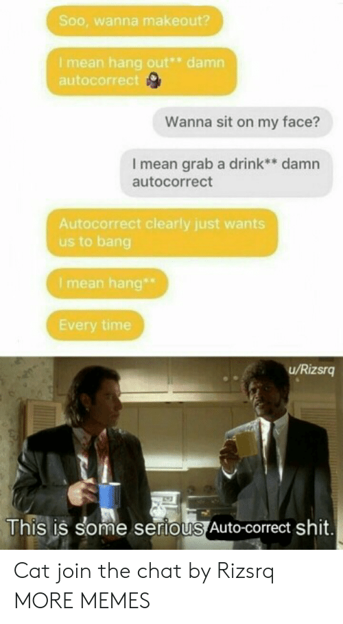 bang: Soo, wanna makeout?  Imean hang out* damn  autocorrect  Wanna sit on my face?  I mean grab a drink** damn  autocorrect  Autocorrect clearly just wants  us to bang  I mean hang  Every time  u/Rizsrg  This is some serious Auto-correct shit. Cat join the chat by Rizsrq MORE MEMES