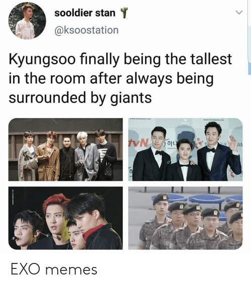 Memes, Stan, and Giants: sooldier stan  @ksoostation  Kyungsoo finally being the tallest  in the room after always being  surrounded by giants  cem  AN EXO memes