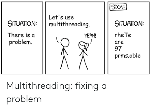Soon..., Yeah, and Use: SOON:  Let's use  multithreading.  SITUATON  SITUATION:  rhe Te  There is a  YEAH!  problem.  are  97  prms.oble Multithreading: fixing a problem