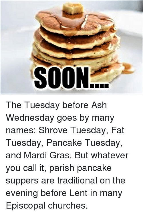 Ash Wednesday: SOON The Tuesday before Ash Wednesday goes by many names:  Shrove Tuesday, Fat Tuesday, Pancake Tuesday, and Mardi Gras.  But whatever you call it, parish pancake suppers are traditional on the evening before Lent in many Episcopal churches.