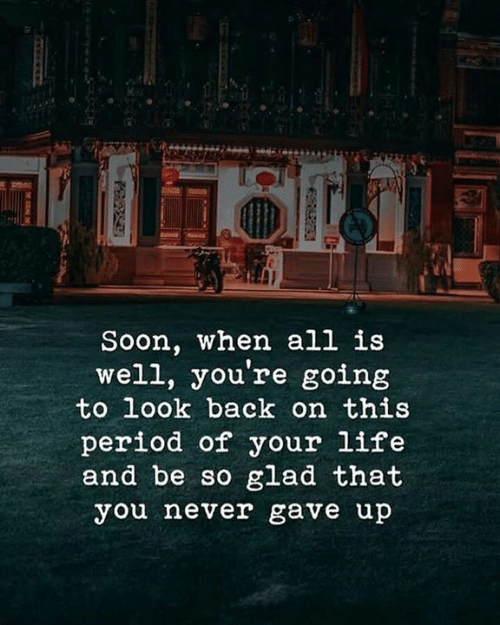 Life, Period, and Soon...: Soon, when all is  well, you're going  to look back on this  period of your life  and be so glad that  you never gave up