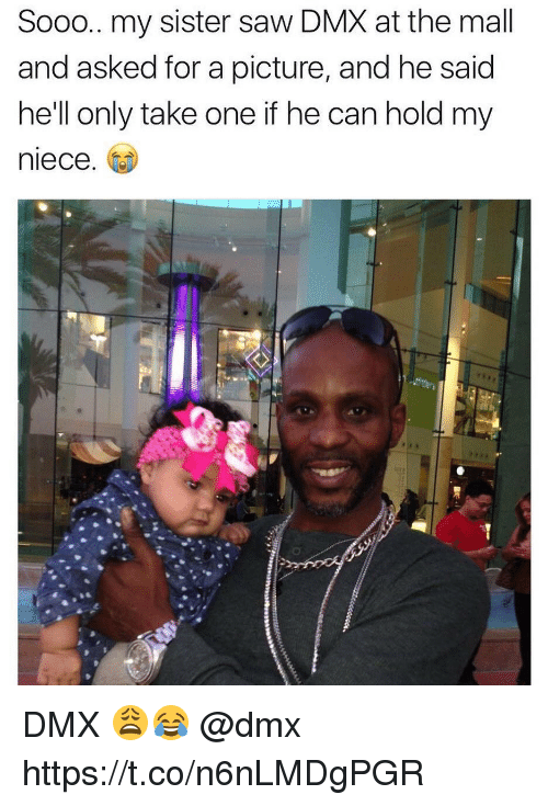 Takeing: Sooo.. my sister saw DMX at the mall  and asked for a picture, and he said  he'll only take one if he can hold my  niece. DMX 😩😂 @dmx https://t.co/n6nLMDgPGR