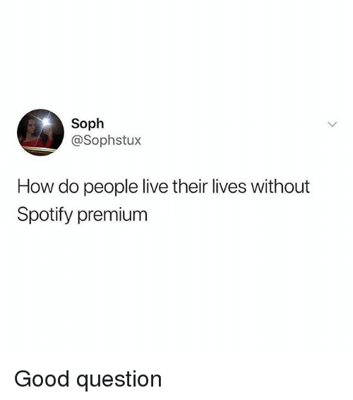 Memes, Spotify, and Good: Soph  @Sophstux  How do people live their lives without  Spotify premium Good question