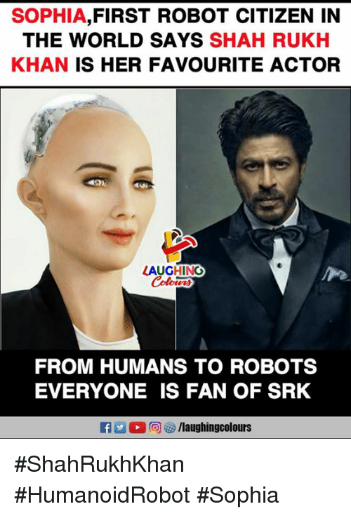 World, Indianpeoplefacebook, and Her: SOPHIA,FIRST ROBOT CITIZEN IN  THE WORLD SAYS SHAH RUKH  KHAN IS HER FAVOURITE ACTOR  AUGHING  FROM HUMANS TO ROBOTS  EVERYONE IS FAN OF SRK #ShahRukhKhan #HumanoidRobot #Sophia