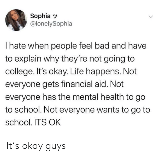 go to school: Sophia  @lonelySophia  I hate when people feel bad and have  to explain why they're not going to  college. It's okay. Life happens. Not  everyone gets financial aid. Not  everyone has the mental health to go  to school. Not everyone wants to go to  school. ITS OK It's okay guys