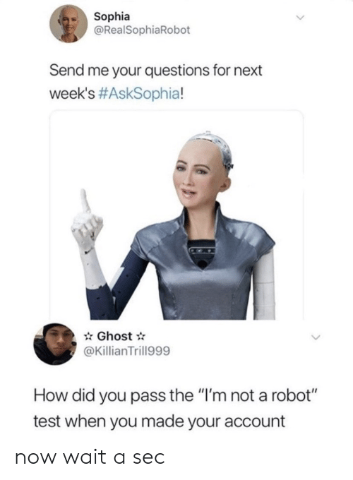 """how-did-you: Sophia  @RealSophiaRobot  Send me your questions for next  week's #AskSophia!  Ghost  @KillianTrill999  How did you pass the """"I'm not a robot""""  test when you made your account now wait a sec"""