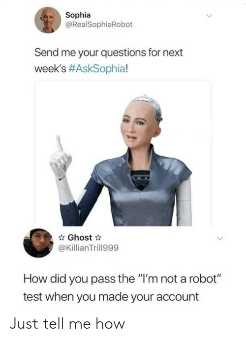 """how-did-you: Sophia  @RealSophiaRobot  Send me your questions for next  week's #AskSophia!  Ghost  @KillianTrill999  How did you pass the """"I'm not a robot""""  test when you made your account Just tell me how"""