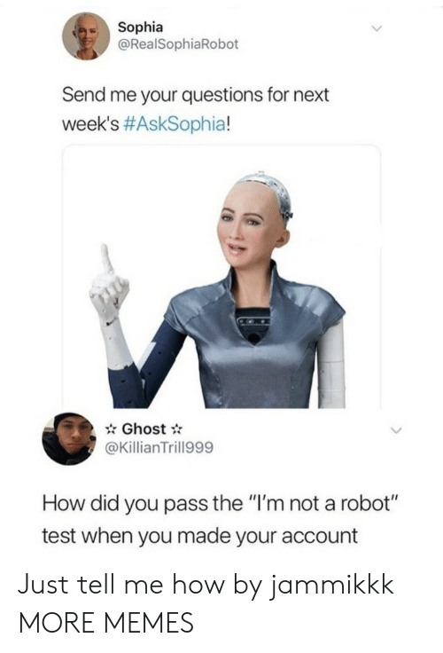 """how-did-you: Sophia  @RealSophiaRobot  Send me your questions for next  week's #AskSophia!  Ghost  @KillianTrill999  How did you pass the """"I'm not a robot""""  test when you made your account Just tell me how by jammikkk MORE MEMES"""
