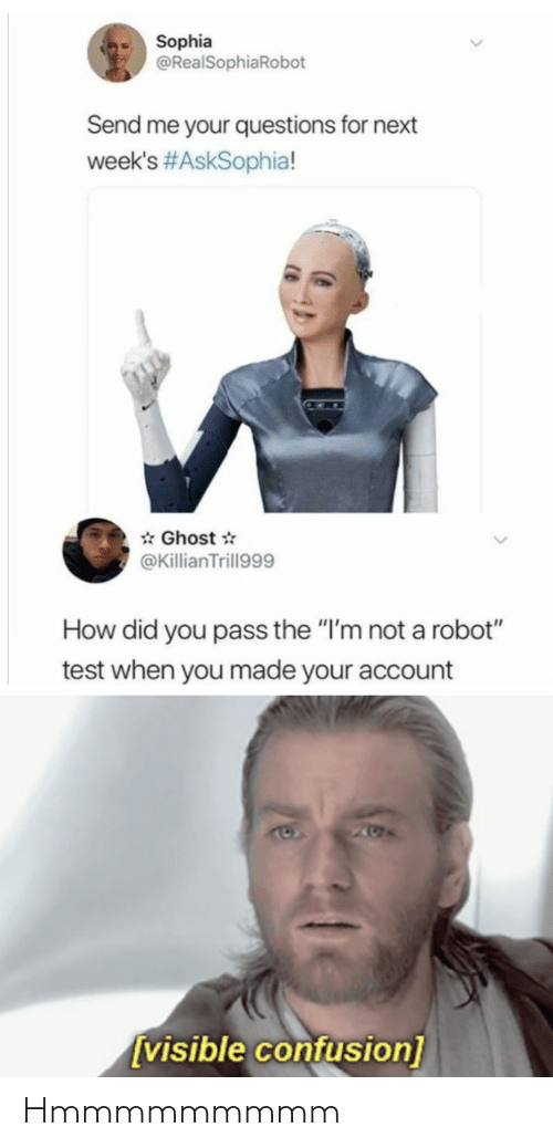 "Im Not: Sophia  @RealSophiaRobot  Send me your questions for next  week's #AskSophia!  * Ghost *  @KillianTrill999  How did you pass the ""I'm not a robot""  test when you made your account  205  [visible confusion] Hmmmmmmmmm"