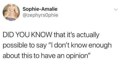 """Dank, 🤖, and Did: Sophie-Amalie  @zephyrsOphie  DID YOU KNOW that it's actually  possible to say """"I don't know enough  about this to have an opinion"""""""
