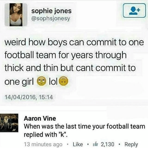 "Football, Lol, and Memes: sophie jones  @sophsjonesy  weird how boys can commit to one  football team for years through  thick and thin but cant commit to  one girl lol  14/04/2016, 15:14  Aaron Vine  When was the last time your football team  replied with ""k"".  13 minutes ago . Like . 2,130 . Reply"