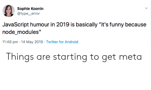 "Android, Funny, and Twitter: Sophie Koonin  @type_error  JavaScript humour in 2019 is basically ""it's funny because  node_modules""  11:48 pm 14 May 2019 Twitter for Android Things are starting to get meta"