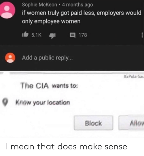 sophie: Sophie McKeon 4 months ago  if women truly got paid less, employers would  only employee women  目 178  5.1K  Add a public reply..  IG:PolarSa  The CIA wants to  Know your location  Allov  Block I mean that does make sense