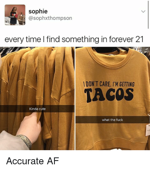 Af, Cute, and Memes: sophie  @sophxthompson  every time I find something in forever 21  DON'T CARE. I'M GETTING  TACOS  Kinda cute  what the fuck Accurate AF