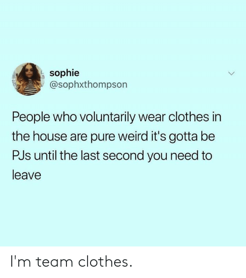 Clothes, Dank, and Weird: sophie  @sophxthompson  People who voluntarily wear clothes in  the house are pure weird it's gotta be  PJs until the last second you need to  leave I'm team clothes.
