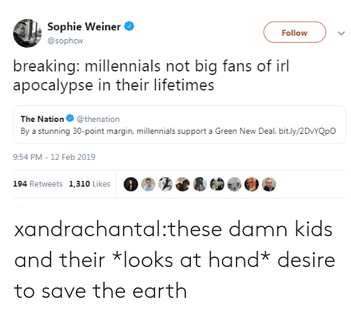 save the earth: Sophie Weiner  Follow  @sophcw  breaking: millennials not big fans of irl  apocalypse in their lifetimes  The Nation @thenation  By a stunning 30-point margin, millennials support a Green New Deal. bit.ly/2DvYQpO  9:54 PM - 12 Feb 2019  194 Retweets 1,310 Likes xandrachantal:these damn kids and their *looks at hand* desire to save the earth