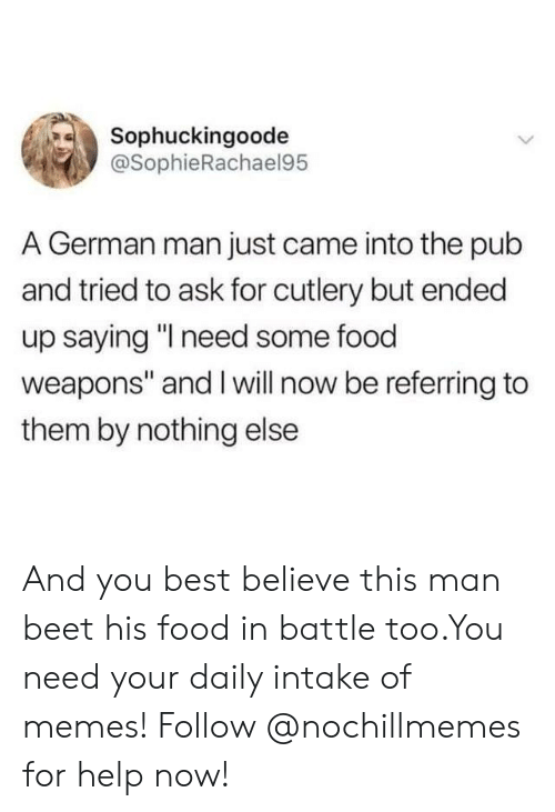 "Food, Memes, and Best: Sophuckingoode  @SophieRachael95  A German man just came into the pub  and tried to ask for cutlery but ended  up saying ""I need some food  weapons"" and I will now be referring to  them by nothing else And you best believe this man beet his food in battle too.You need your daily intake of memes! Follow @nochillmemes for help now!"