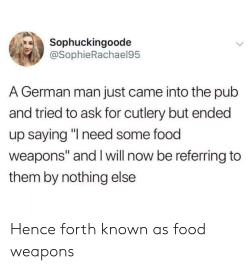 "Food, Ask, and German: Sophuckingoode  @SophieRachael95  A German man just came into the pub  and tried to ask for cutlery but ended  up saying ""I need some food  weapons"" and Iwill now be referring to  them by nothing else Hence forth known as food weapons"