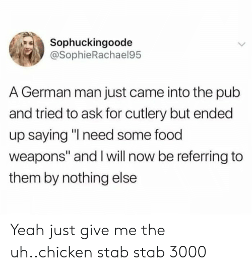 """Pub: Sophuckingoode  @SophieRachael95  A German man just came into the pub  and tried to ask for cutlery but ended  up saying """"I need some food  weapons"""" and I will now be referring to  them by nothing else Yeah just give me the uh..chicken stab stab 3000"""