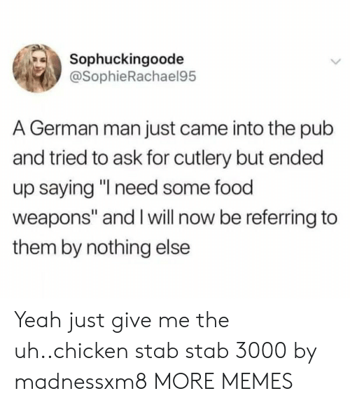 """Pub: Sophuckingoode  @SophieRachael95  A German man just came into the pub  and tried to ask for cutlery but ended  up saying """"I need some food  weapons"""" and I will now be referring to  them by nothing else Yeah just give me the uh..chicken stab stab 3000 by madnessxm8 MORE MEMES"""
