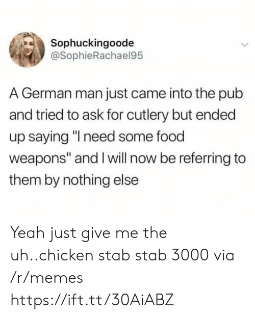 """Will Now: Sophuckingoode  @SophieRachael95  A German man just came into the pub  and tried to ask for cutlery but ended  up saying """"I need some food  weapons"""" and I will now be referring to  them by nothing else Yeah just give me the uh..chicken stab stab 3000 via /r/memes https://ift.tt/30AiABZ"""