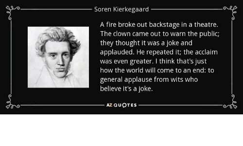 Fire, World, and Theatre: Soren Kierkegaard  A fire broke out backstage in a theatre.  The clown came out to warn the public;  they thought it was a joke and  applauded. He repeated it; the acclaim  was even greater. I think that's just  how the world will come to an end: to  general applause from wits who  believe it's a joke.
