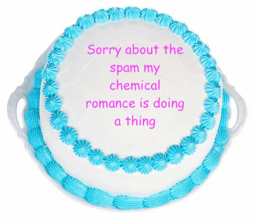 spam: Sorry about the  spam my  chemical  romance is doing  a thing