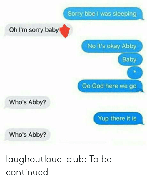 Club, God, and Sorry: Sorry bbe I was sleeping  Oh I'm sorry baby  No it's okay Abby  Baby  Oo God here we go  Who's Abby?  Yup there it is  Who's Abby? laughoutloud-club:  To be continued