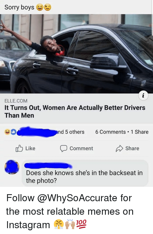 Instagram, Memes, and She Knows: Sorry boys  ELLE.COM  It Turns Out, Women Are Actually Better Drivers  Than Men  nd 5 others 6Comments 1 Share  Like  Comment  Share  Does she knows she's in the backseat in  the photo? Follow @WhySoAccurate for the most relatable memes on Instagram 😤🙌🏽💯