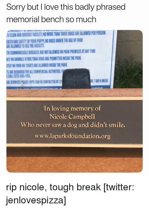 Premises: Sorry but I love this badly phrased  memorial bench so much  CLEAN AND ORDERY FACILITY NO MORE THAN THRE DOGS ARE ALLOWED PER PERSON  ALTH ANID SAFETY OF YOUR PUPPL NO DOGS UNDER THE AGE OF FOUR  REALLOWED TO USE THE FACIUT  COMMUNICABILE DISEASES ARE MOT ALLOWES N PARK PREMISES AT ANY TIME  O ANIMALS OTHER THAN DOGS ARE PERMITTED INSIE THE PARK  7 DAY A WEEK  In loving memory of  Nicole Campbell  Who never saw a dog and didn't smile.  www.laparksfoundation.org rip nicole, tough break [twitter: jenlovespizza]