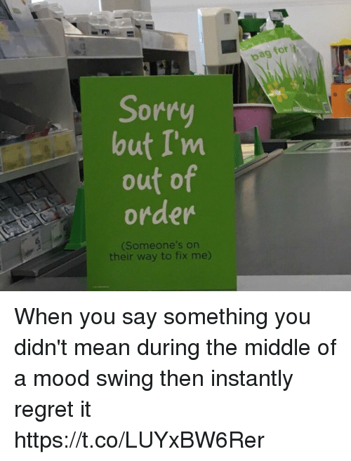 Funny, Mood, and Regret: Sorry  but I'm  out of  order  (Someone's on  their way to fix me)  bag for When you say something you didn't mean during the middle of a mood swing then instantly regret it https://t.co/LUYxBW6Rer