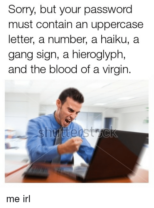 Gang Sign: Sorry, but your password  must contain an uppercase  letter, a number, a haiku, a  gang sign, a hieroglyph,  and the blood of a virgin. me irl