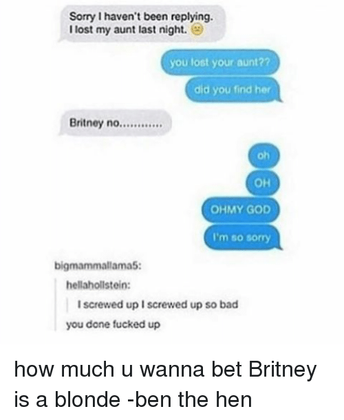 wanna bet: Sorry haven't been replying.  I lost my aunt last night.  you lost your aunt??  did you find her  Britney no  OHMY GOD  I'm so sorry  bigmammallama5:  hellahollstein:  I screwed up Iscrewed up so bad  you done fucked up how much u wanna bet Britney is a blonde -ben the hen