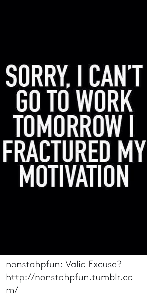 Fractured: SORRY, I CAN'T  GO TO WORK  TOMORRÓW I  FRACTURED MY  MOTIVATION nonstahpfun:  Valid Excuse?http://nonstahpfun.tumblr.com/