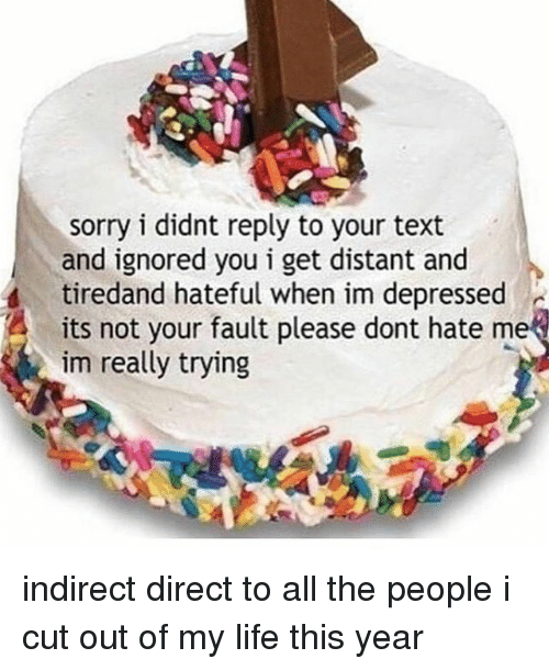 dont hate me: sorry i didnt reply to your text  and ignored you i get distant and  tiredand hateful when im depressed  its not your fault please dont hate me  im really trying indirect direct to all the people i cut out of my life this year
